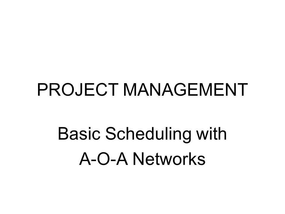 PROJECT MANAGEMENT Basic Scheduling with A-O-A Networks