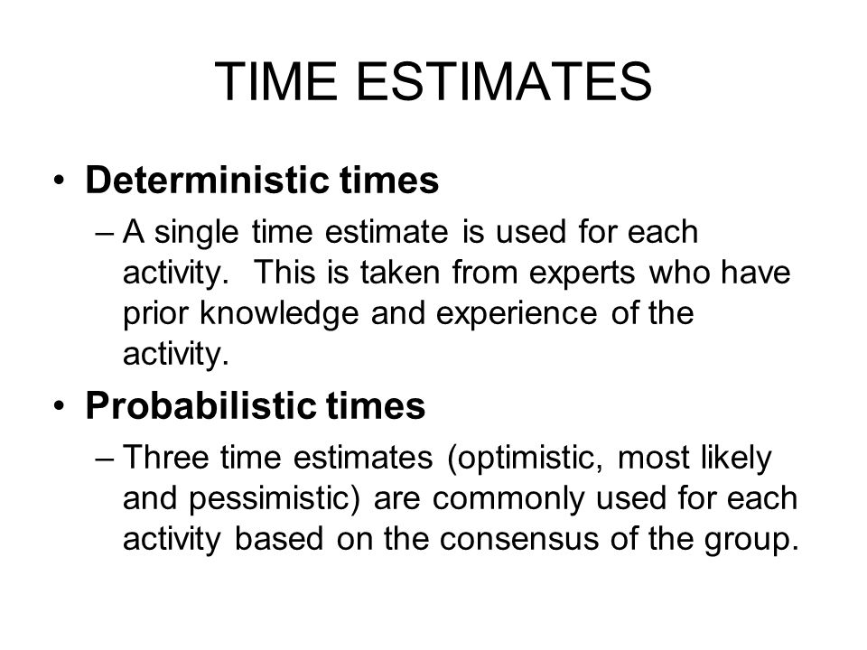 TIME ESTIMATES Deterministic times –A single time estimate is used for each activity. This is taken from experts who have prior knowledge and experien