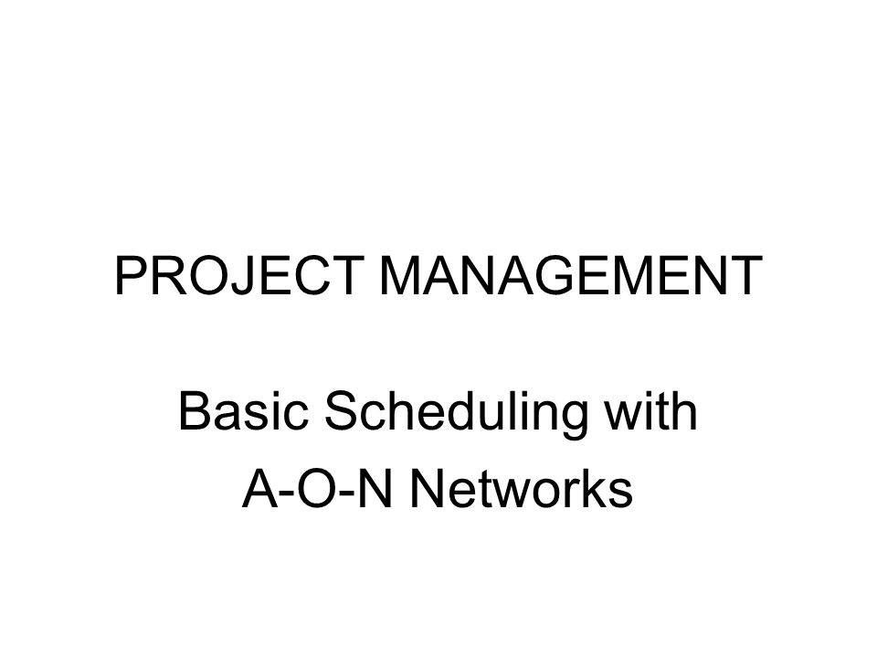 PROJECT MANAGEMENT Basic Scheduling with A-O-N Networks