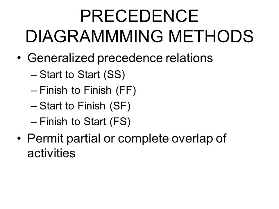 PRECEDENCE DIAGRAMMMING METHODS Generalized precedence relations –Start to Start (SS) –Finish to Finish (FF) –Start to Finish (SF) –Finish to Start (F