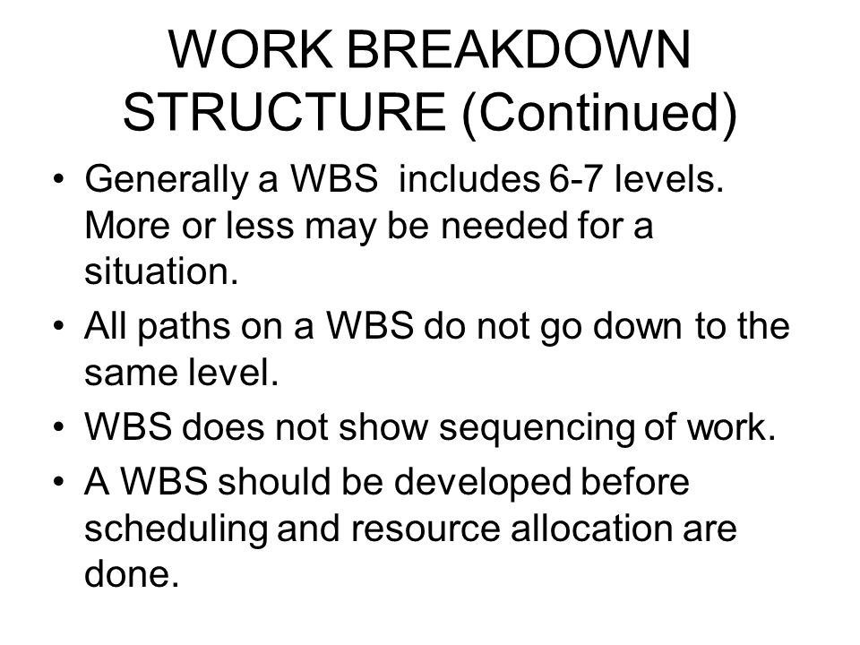 WORK BREAKDOWN STRUCTURE (Continued) Generally a WBS includes 6-7 levels. More or less may be needed for a situation. All paths on a WBS do not go dow