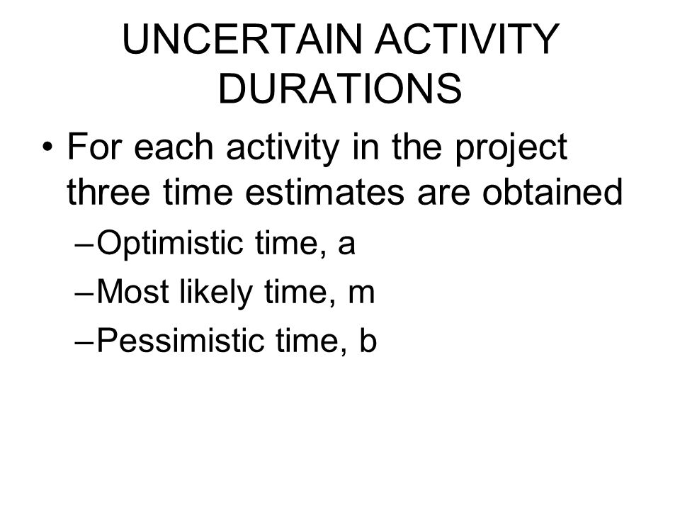 UNCERTAIN ACTIVITY DURATIONS For each activity in the project three time estimates are obtained –Optimistic time, a –Most likely time, m –Pessimistic