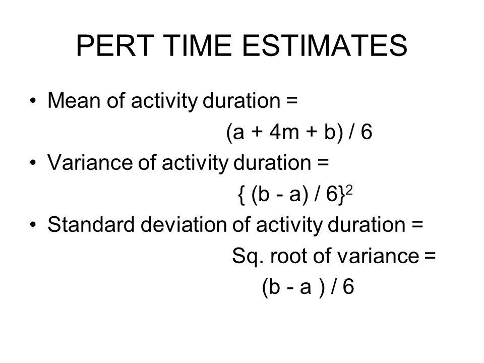 PERT TIME ESTIMATES Mean of activity duration = (a + 4m + b) / 6 Variance of activity duration = { (b - a) / 6} 2 Standard deviation of activity durat