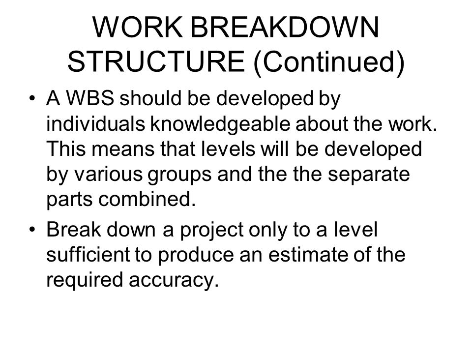 WORK BREAKDOWN STRUCTURE (Continued) A WBS should be developed by individuals knowledgeable about the work. This means that levels will be developed b