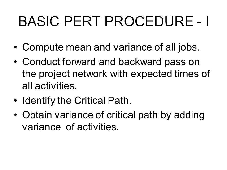 BASIC PERT PROCEDURE - I Compute mean and variance of all jobs. Conduct forward and backward pass on the project network with expected times of all ac