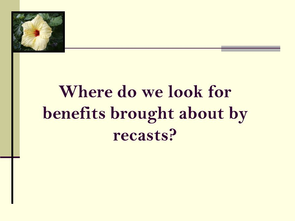 Where do we look for benefits brought about by recasts