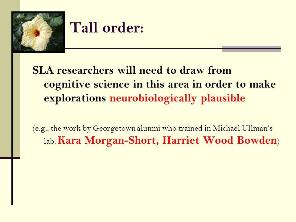 Tall order: SLA researchers will need to draw from cognitive science in this area in order to make explorations neurobiologically plausible (e.g., the work by Georgetown alumni who trained in Michael Ullman's lab: Kara Morgan-Short, Harriet Wood Bowden )