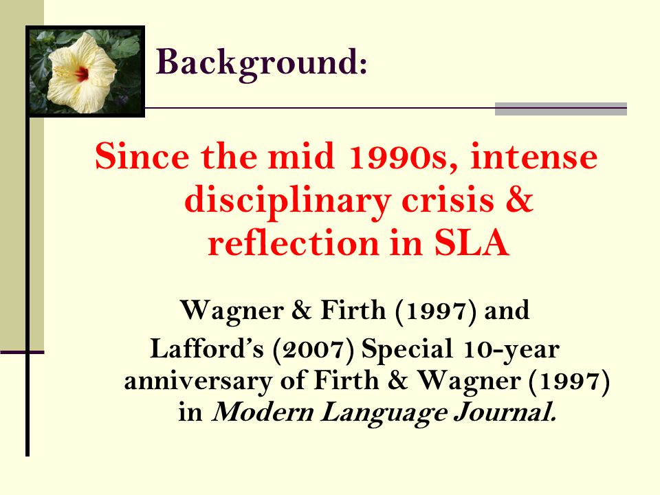 Background: Since the mid 1990s, intense disciplinary crisis & reflection in SLA Wagner & Firth (1997) and Lafford's (2007) Special 10-year anniversary of Firth & Wagner (1997) in Modern Language Journal.