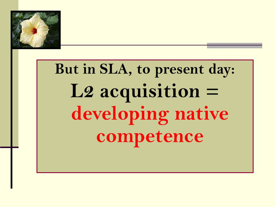 But in SLA, to present day: L2 acquisition = developing native competence