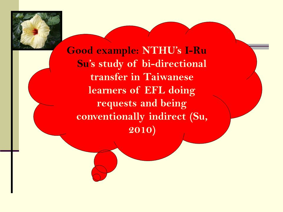 Good example: NTHU's I-Ru Su's study of bi-directional transfer in Taiwanese learners of EFL doing requests and being conventionally indirect (Su, 2010)