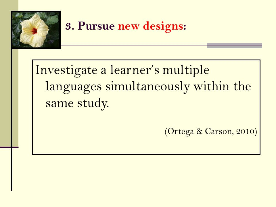 3. Pursue new designs: Investigate a learner's multiple languages simultaneously within the same study. (Ortega & Carson, 2010)