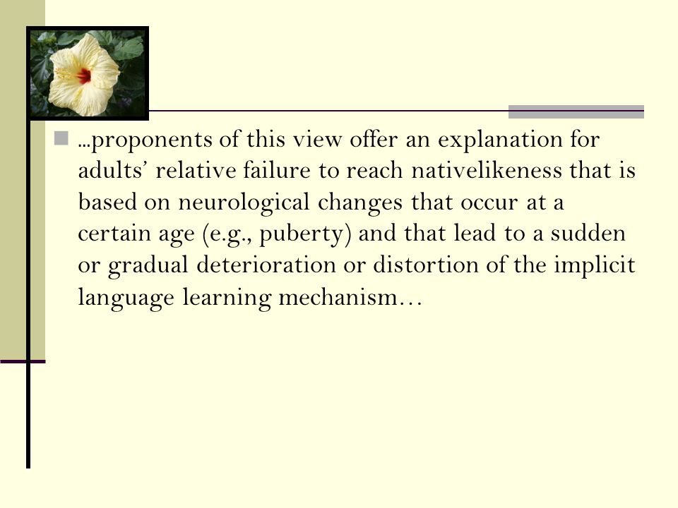 … proponents of this view offer an explanation for adults' relative failure to reach nativelikeness that is based on neurological changes that occur at a certain age (e.g., puberty) and that lead to a sudden or gradual deterioration or distortion of the implicit language learning mechanism…