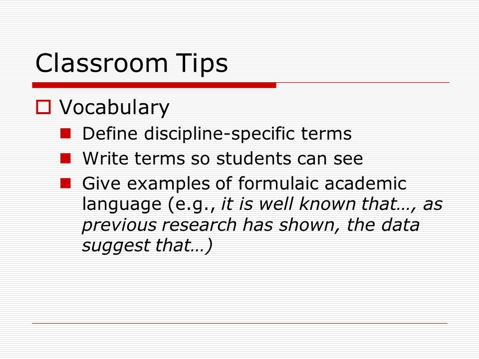 Classroom Tips  Vocabulary Define discipline-specific terms Write terms so students can see Give examples of formulaic academic language (e.g., it is well known that…, as previous research has shown, the data suggest that…)