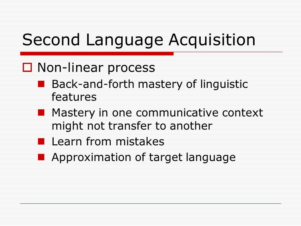 Second Language Acquisition  Non-linear process Back-and-forth mastery of linguistic features Mastery in one communicative context might not transfer to another Learn from mistakes Approximation of target language