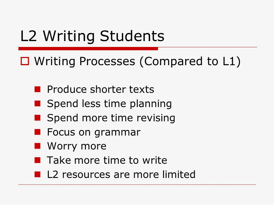 L2 Writing Students  Writing Processes (Compared to L1) Produce shorter texts Spend less time planning Spend more time revising Focus on grammar Worry more Take more time to write L2 resources are more limited
