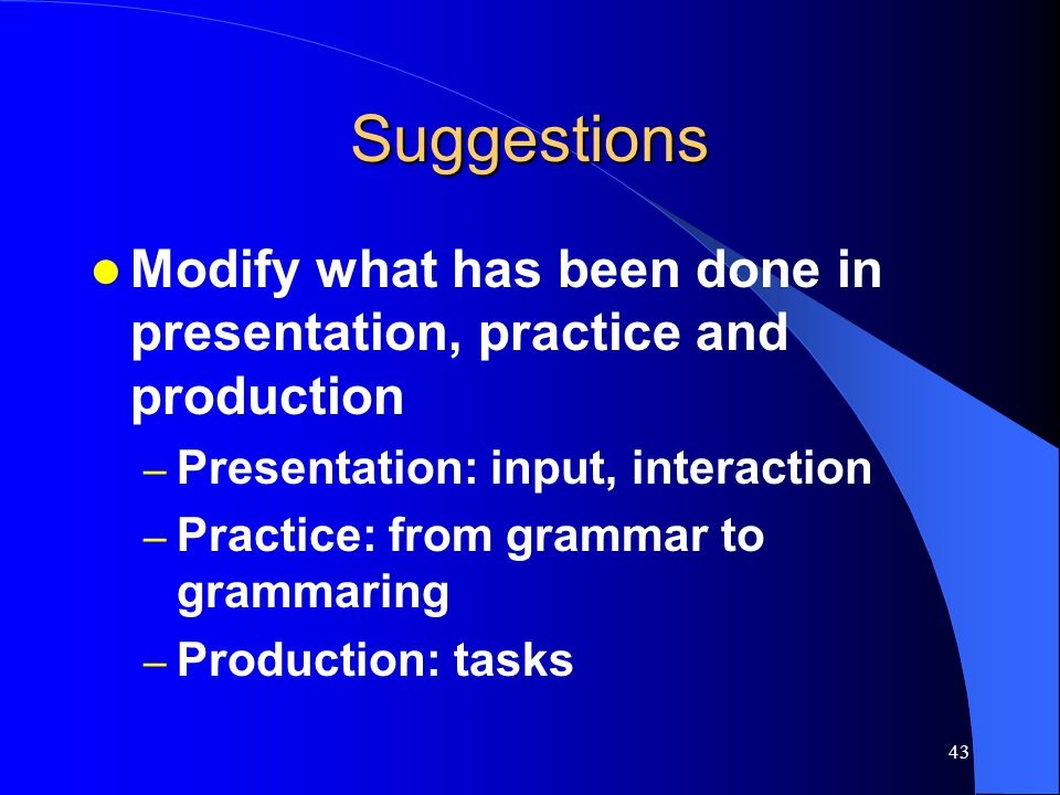 42 Task-supported language teaching Teaching based on a linguistic content, whether this is specified in structural terms as a list of grammatical features or in notional/functional terms Using tasks in the last stage in a methodological sequence consisting of present-practice-production (Ellis, 2003)