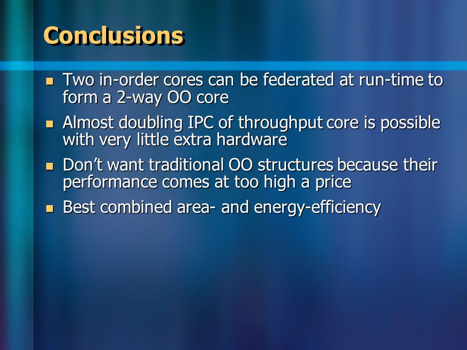 Conclusions Two in-order cores can be federated at run-time to form a 2-way OO core Two in-order cores can be federated at run-time to form a 2-way OO core Almost doubling IPC of throughput core is possible with very little extra hardware Almost doubling IPC of throughput core is possible with very little extra hardware Don't want traditional OO structures because their performance comes at too high a price Don't want traditional OO structures because their performance comes at too high a price Best combined area- and energy-efficiency Best combined area- and energy-efficiency