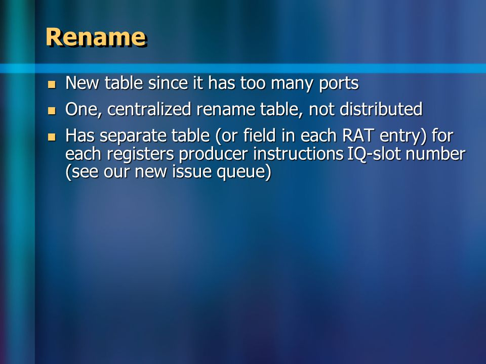 Rename New table since it has too many ports New table since it has too many ports One, centralized rename table, not distributed One, centralized rename table, not distributed Has separate table (or field in each RAT entry) for each registers producer instructions IQ-slot number (see our new issue queue) Has separate table (or field in each RAT entry) for each registers producer instructions IQ-slot number (see our new issue queue)