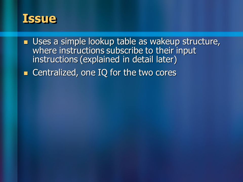Issue Uses a simple lookup table as wakeup structure, where instructions subscribe to their input instructions (explained in detail later) Uses a simple lookup table as wakeup structure, where instructions subscribe to their input instructions (explained in detail later) Centralized, one IQ for the two cores Centralized, one IQ for the two cores