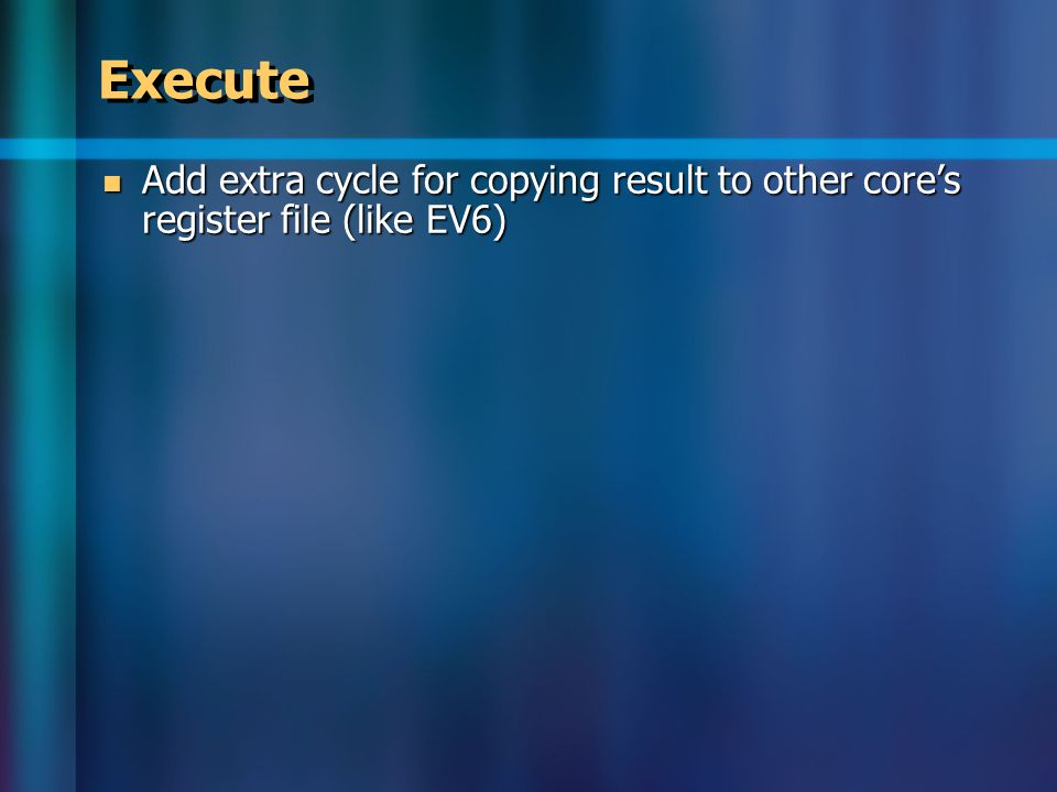 Execute Add extra cycle for copying result to other core's register file (like EV6) Add extra cycle for copying result to other core's register file (like EV6)