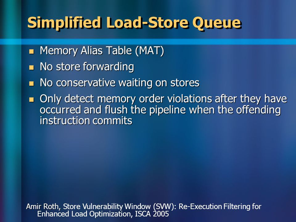 Simplified Load-Store Queue Memory Alias Table (MAT) Memory Alias Table (MAT) No store forwarding No store forwarding No conservative waiting on stores No conservative waiting on stores Only detect memory order violations after they have occurred and flush the pipeline when the offending instruction commits Only detect memory order violations after they have occurred and flush the pipeline when the offending instruction commits Amir Roth, Amir Roth, Store Vulnerability Window (SVW): Re-Execution Filtering for Enhanced Load Optimization, ISCA 2005
