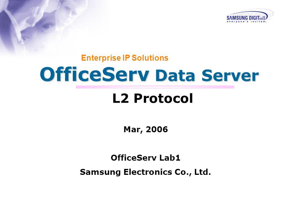 OfficeServ Data Server Enterprise IP Solutions L2 Protocol Mar, 2006 OfficeServ Lab1 Samsung Electronics Co., Ltd.