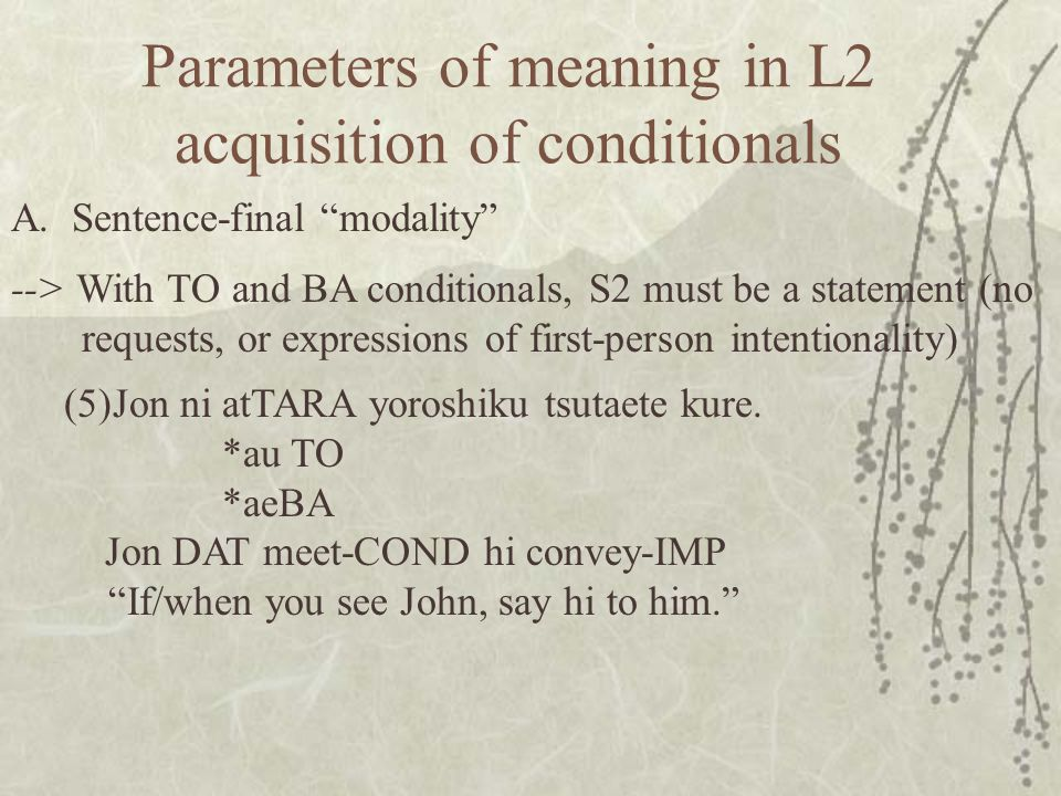 Parameters of meaning in L2 acquisition of conditionals --> With TO and BA conditionals, S2 must be a statement (no requests, or expressions of first-person intentionality) A.