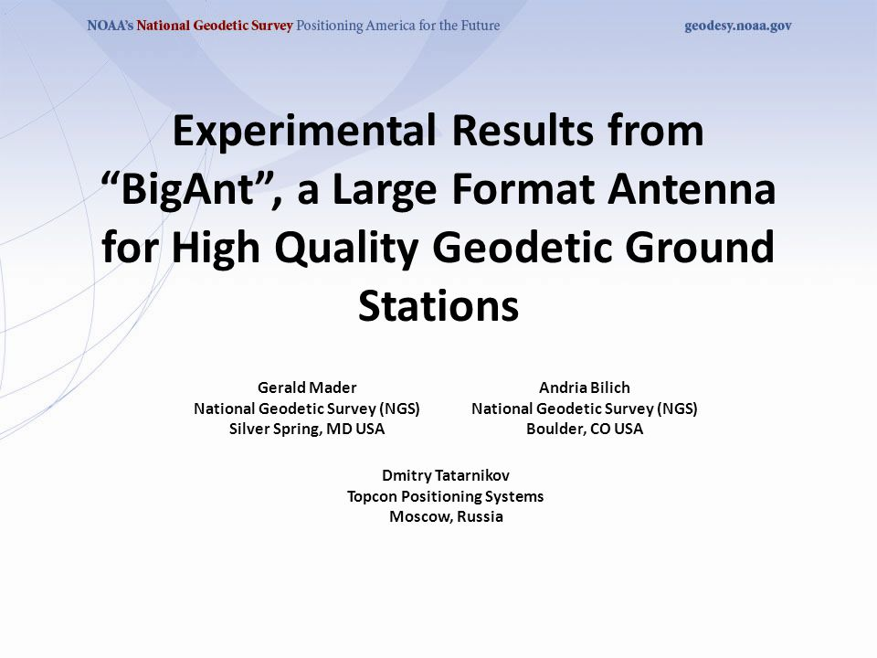 Experimental Results from BigAnt , a Large Format Antenna for High Quality Geodetic Ground Stations Gerald Mader National Geodetic Survey (NGS) Silver Spring, MD USA Andria Bilich National Geodetic Survey (NGS) Boulder, CO USA Dmitry Tatarnikov Topcon Positioning Systems Moscow, Russia