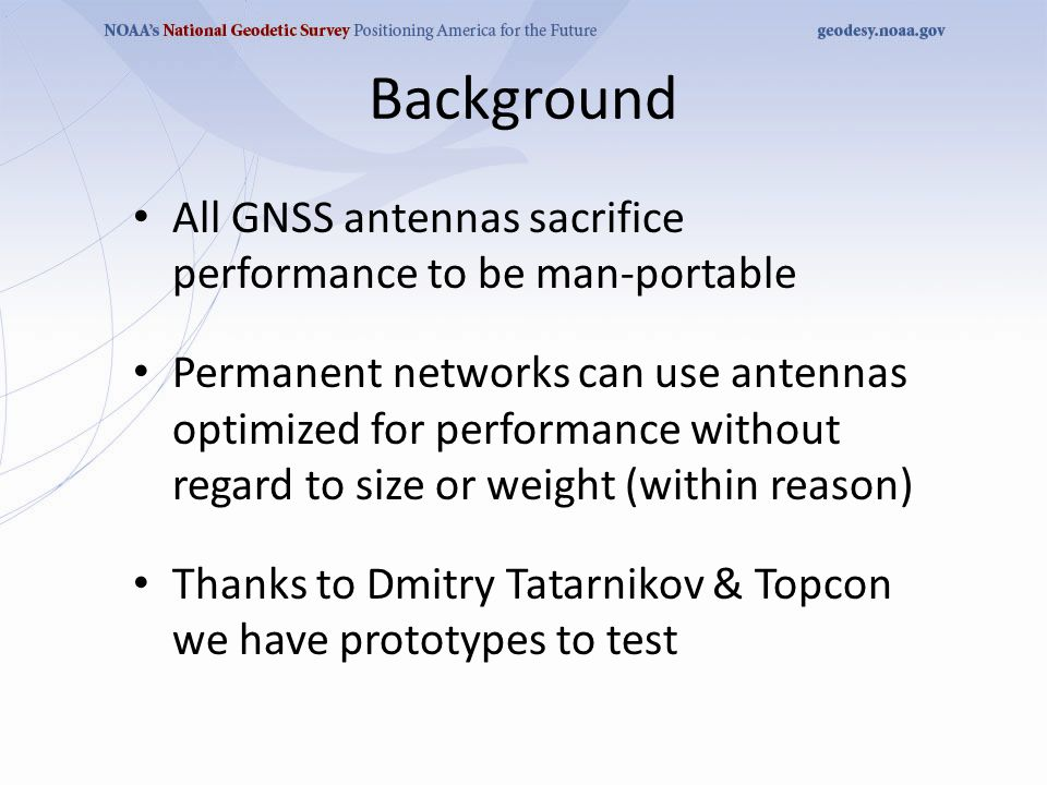 Background All GNSS antennas sacrifice performance to be man-portable Permanent networks can use antennas optimized for performance without regard to size or weight (within reason) Thanks to Dmitry Tatarnikov & Topcon we have prototypes to test