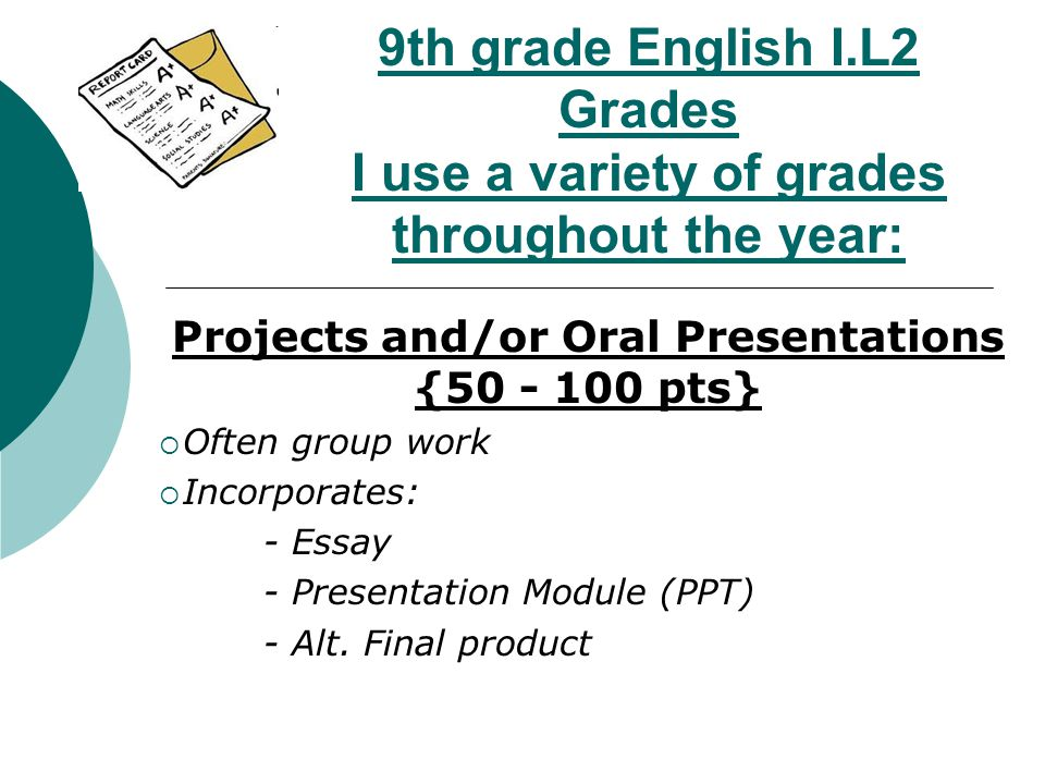 9th grade English I.L2 Grades I use a variety of grades throughout the year: Projects and/or Oral Presentations {50 - 100 pts}  Often group work  Incorporates: - Essay - Presentation Module (PPT) - Alt.