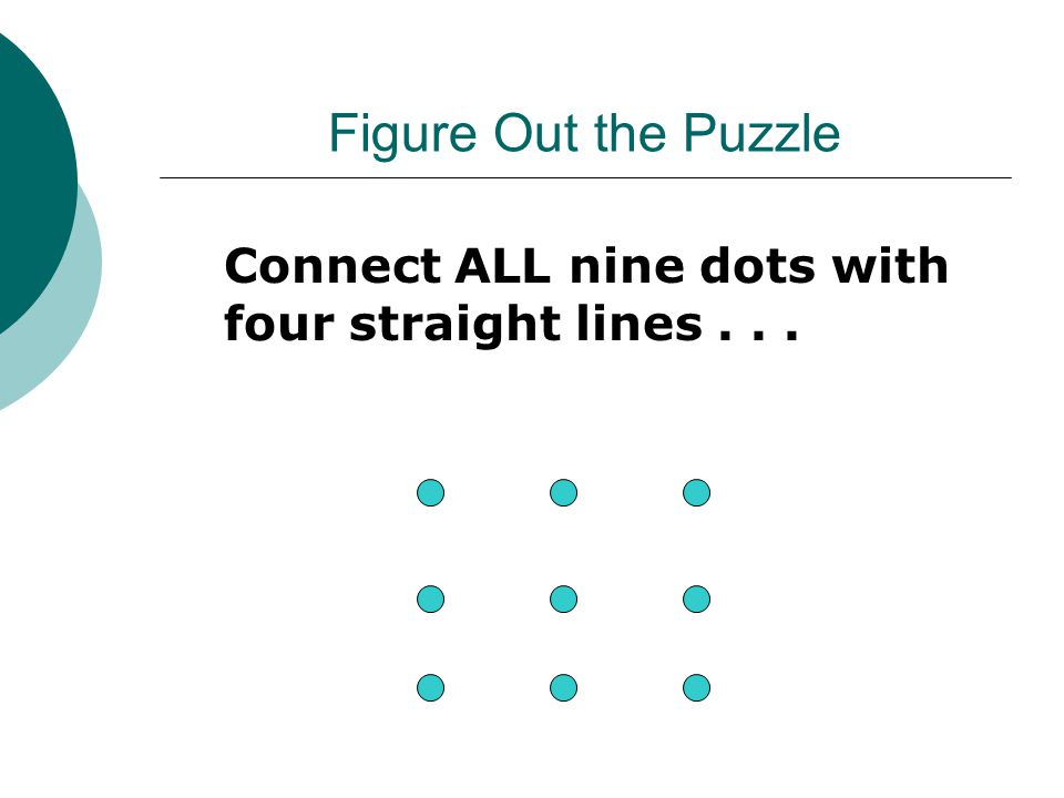 Figure Out the Puzzle Connect ALL nine dots with four straight lines...