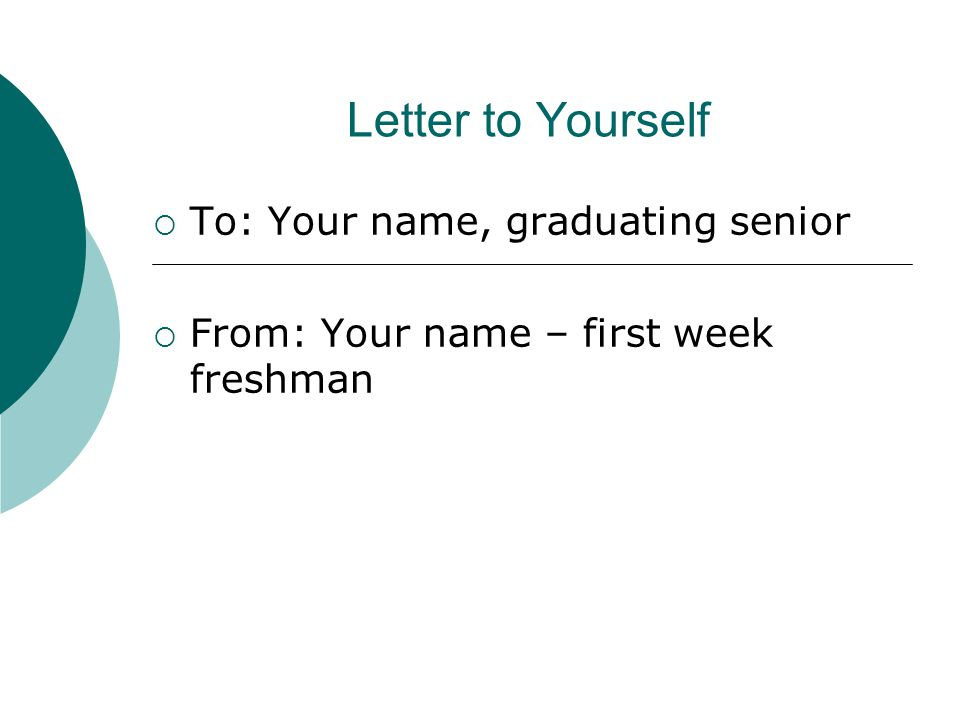 Letter to Yourself  To: Your name, graduating senior  From: Your name – first week freshman