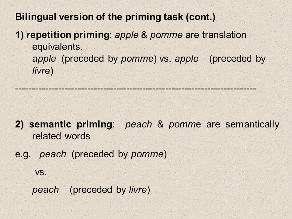 Bilingual version of the priming task (cont.) 1) repetition priming: apple & pomme are translation equivalents.