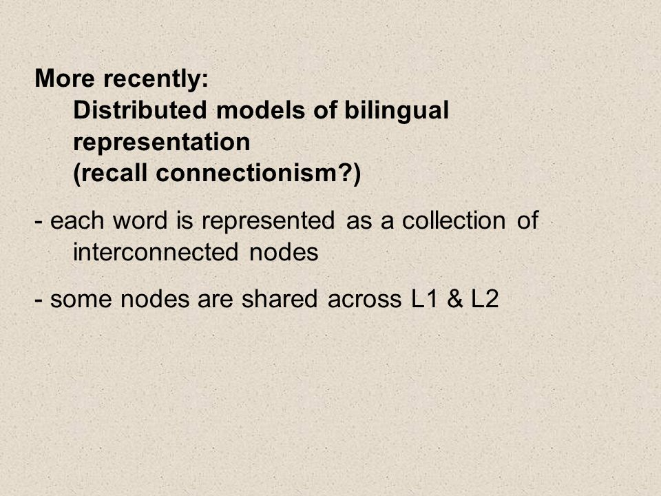 More recently: Distributed models of bilingual representation (recall connectionism ) - each word is represented as a collection of interconnected nodes - some nodes are shared across L1 & L2