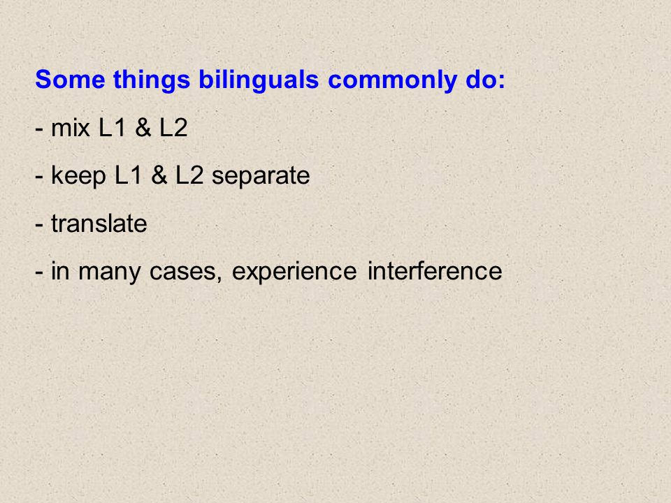 Some things bilinguals commonly do: - mix L1 & L2 - keep L1 & L2 separate - translate - in many cases, experience interference