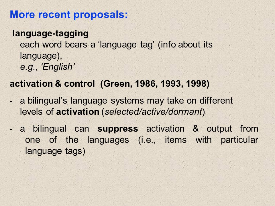 More recent proposals: language-tagging each word bears a 'language tag' (info about its language), e.g., 'English' activation & control (Green, 1986, 1993, 1998) - a bilingual's language systems may take on different levels of activation (selected/active/dormant) - a bilingual can suppress activation & output from one of the languages (i.e., items with particular language tags)