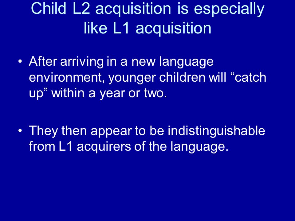 "Child L2 acquisition is especially like L1 acquisition After arriving in a new language environment, younger children will ""catch up"" within a year or"
