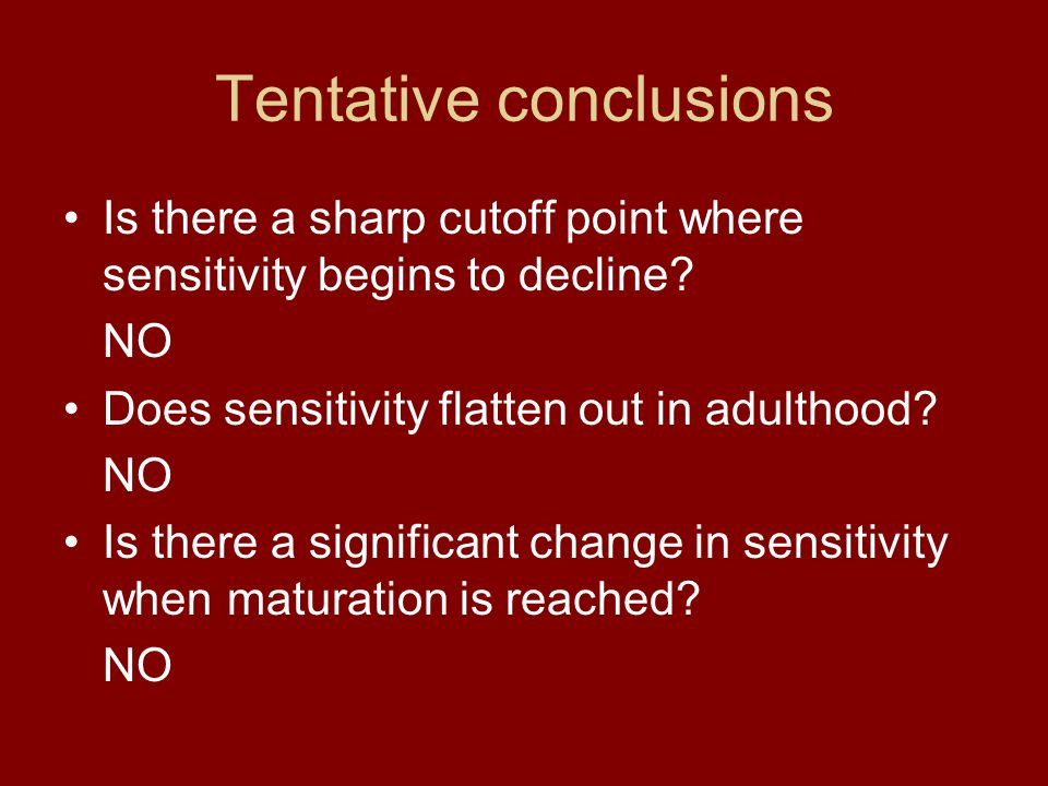 Tentative conclusions Is there a sharp cutoff point where sensitivity begins to decline? NO Does sensitivity flatten out in adulthood? NO Is there a s