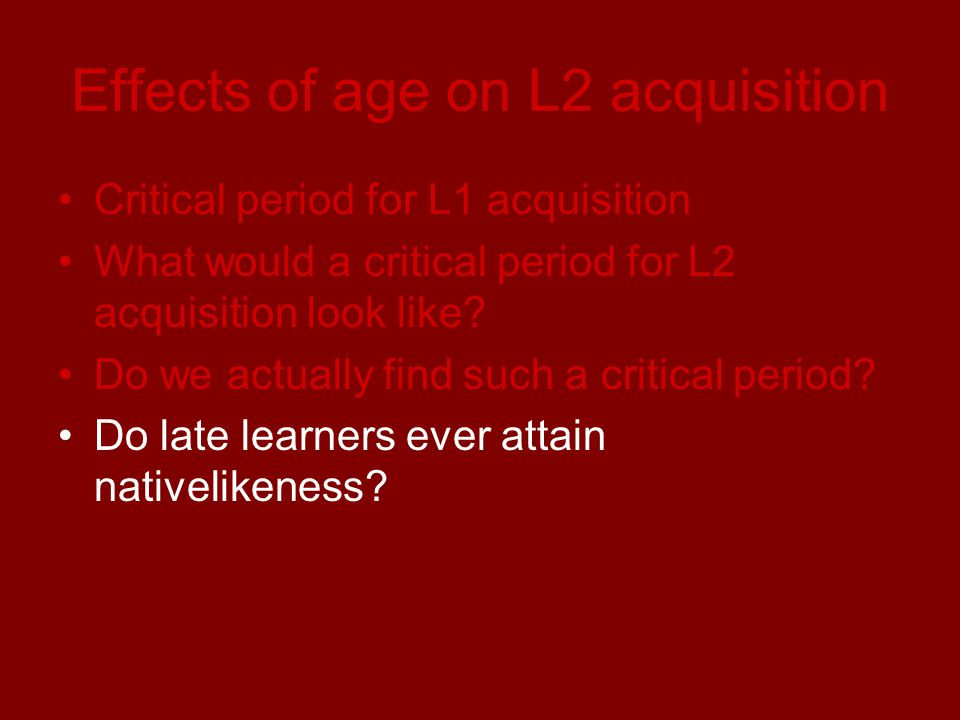 Effects of age on L2 acquisition Critical period for L1 acquisition What would a critical period for L2 acquisition look like.