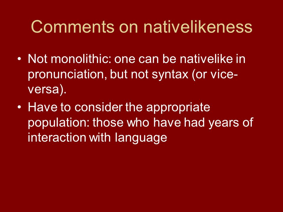 Comments on nativelikeness Not monolithic: one can be nativelike in pronunciation, but not syntax (or vice- versa). Have to consider the appropriate p