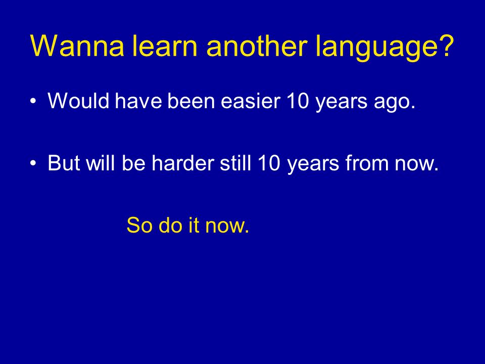 Wanna learn another language. Would have been easier 10 years ago.