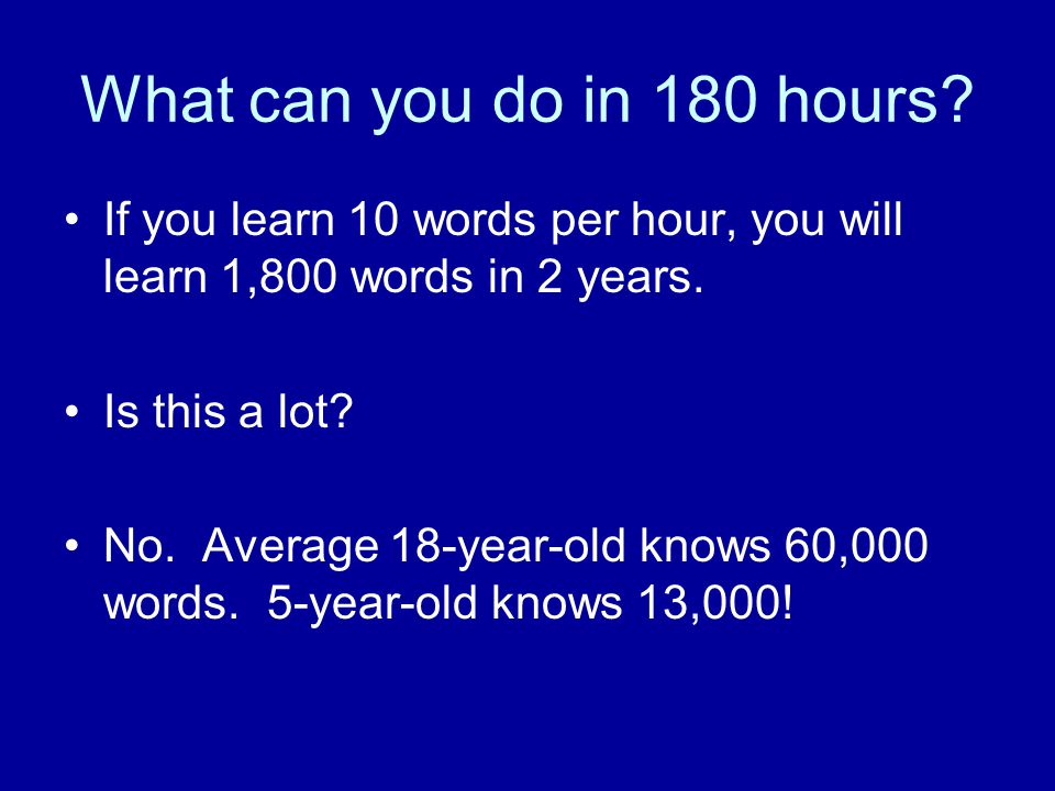 What can you do in 180 hours? If you learn 10 words per hour, you will learn 1,800 words in 2 years. Is this a lot? No. Average 18-year-old knows 60,0