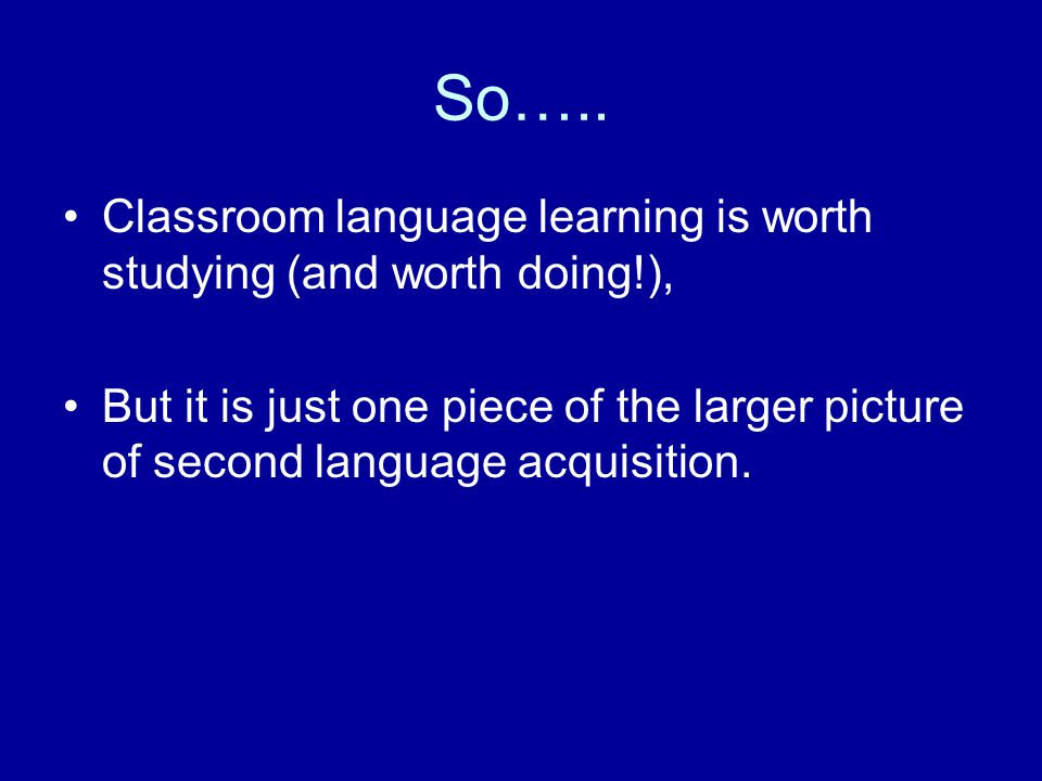 So….. Classroom language learning is worth studying (and worth doing!), But it is just one piece of the larger picture of second language acquisition.