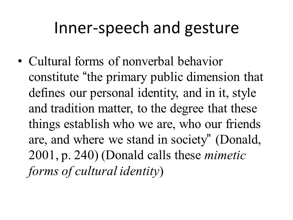 Inner-speech and gesture Cultural forms of nonverbal behavior constitute the primary public dimension that defines our personal identity, and in it, style and tradition matter, to the degree that these things establish who we are, who our friends are, and where we stand in society (Donald, 2001, p.