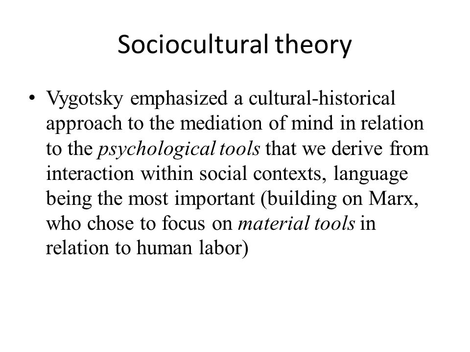 Sociocultural theory Vygotsky emphasized a cultural-historical approach to the mediation of mind in relation to the psychological tools that we derive from interaction within social contexts, language being the most important (building on Marx, who chose to focus on material tools in relation to human labor)