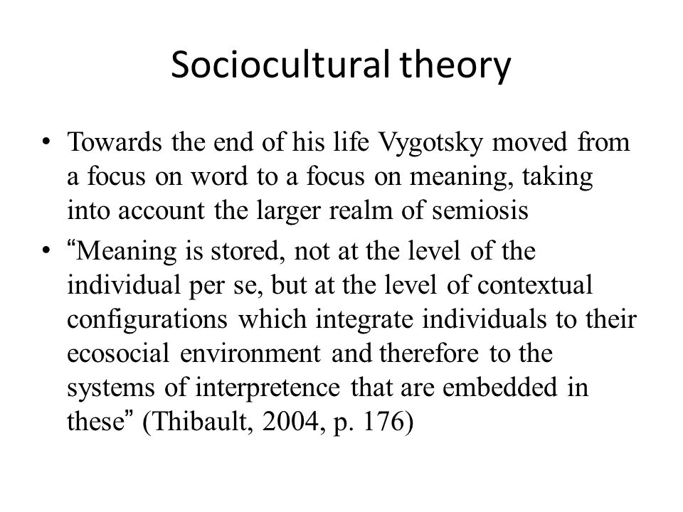 Sociocultural theory Towards the end of his life Vygotsky moved from a focus on word to a focus on meaning, taking into account the larger realm of semiosis Meaning is stored, not at the level of the individual per se, but at the level of contextual configurations which integrate individuals to their ecosocial environment and therefore to the systems of interpretence that are embedded in these (Thibault, 2004, p.