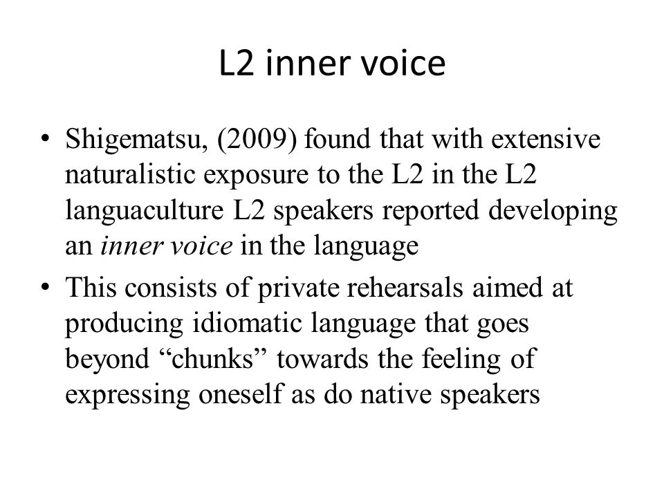 L2 inner voice Shigematsu, (2009) found that with extensive naturalistic exposure to the L2 in the L2 languaculture L2 speakers reported developing an inner voice in the language This consists of private rehearsals aimed at producing idiomatic language that goes beyond chunks towards the feeling of expressing oneself as do native speakers