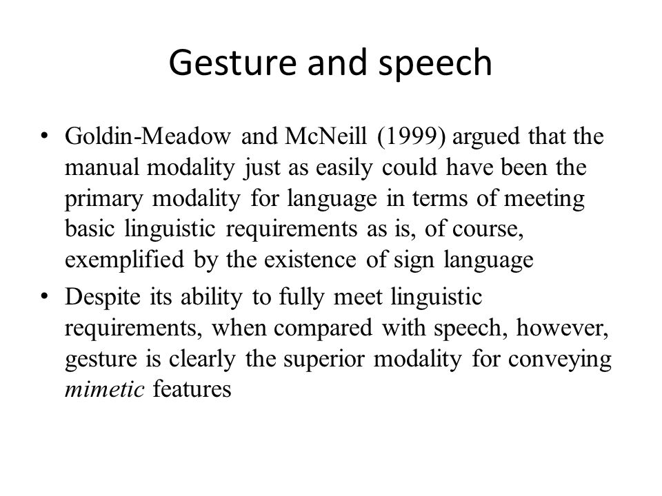 Gesture and speech Goldin-Meadow and McNeill (1999) argued that the manual modality just as easily could have been the primary modality for language in terms of meeting basic linguistic requirements as is, of course, exemplified by the existence of sign language Despite its ability to fully meet linguistic requirements, when compared with speech, however, gesture is clearly the superior modality for conveying mimetic features