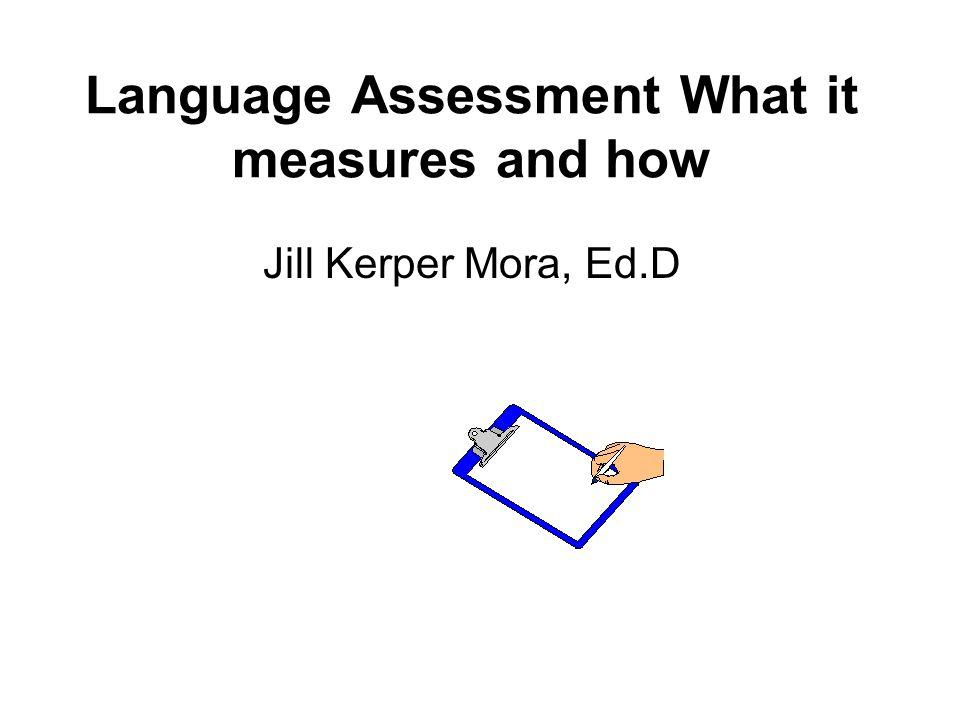 Language Assessment What it measures and how Jill Kerper Mora, Ed.D