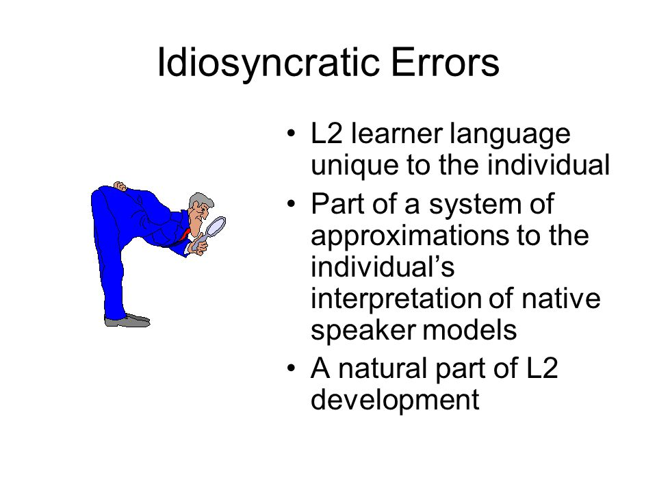 Idiosyncratic Errors L2 learner language unique to the individual Part of a system of approximations to the individual's interpretation of native speaker models A natural part of L2 development